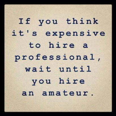 If you think it's expensive to hire a professional, wait until you hire an amateur